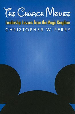 The Church Mouse: Leadership Lessons from the Magic Kingdom, Christopher W. Perry