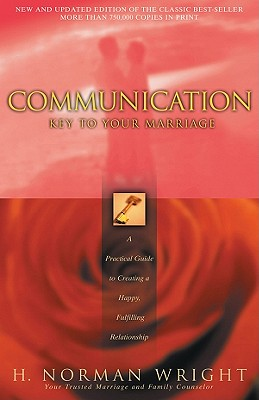 Communication: Key to Your Marriage: A Practical Guide to Creating a Happy, Fulfilling Relationship, H. Norman Wright