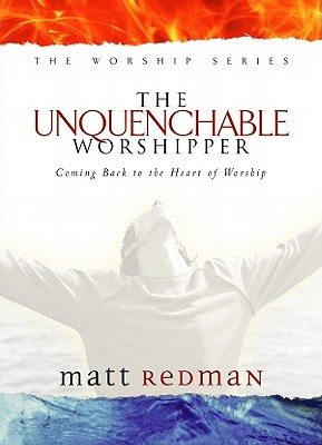 Image for The Unquenchable Worshipper: Coming Back to the Heart of Worship (Worship Series)