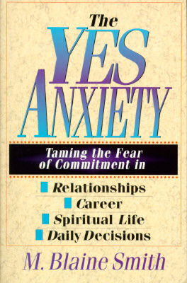 Image for The Yes Anxiety: Taming the Fear of Commitment in Relationships, Career, Spiritual Life, Daily Decisions