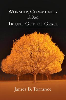 Worship, Community & the Triune God of Grace, JAMES B. TORRANCE