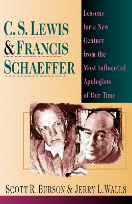 C.S. Lewis & Francis Schaeffer : Lessons for a New Century from the Most Influential Apologists of Our Time, SCOTT R. BURSON, JERRY L. WALLS