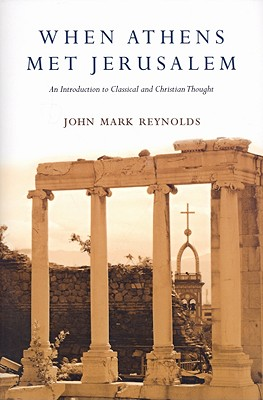 When Athens Met Jerusalem: An Introduction to Classical and Christian Thought, John Mark Reynolds
