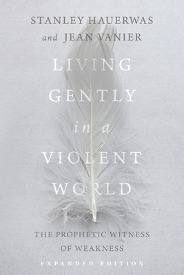 Image for LIVING GENTLY IN A VIOLENT WORLD: THE PROPHETIC WITNESS OF WEAKNESS (EXPANDED)