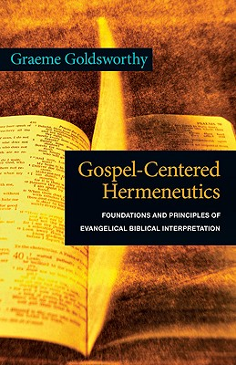 Gospel-Centered Hermeneutics: Foundations and Principles of Evangelical Biblical Interpretation, Graeme Goldsworthy