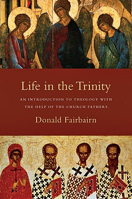 Life in the Trinity: An Introduction to Theology with the Help of the Church Fathers, Donald Fairbairn