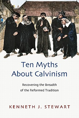 Image for Ten Myths About Calvinism: Recovering the Breadth of the Reformed Tradition