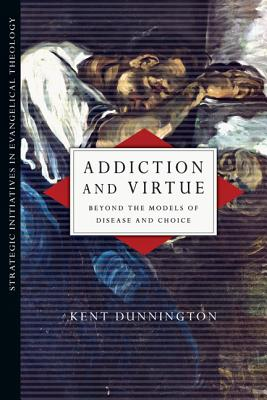 Addiction and Virtue: Beyond the Models of Disease and Choice (Strategic Initiatives in Evangelical Theology), Kent Dunnington