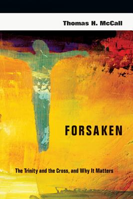 Forsaken: The Trinity and the Cross, and Why It Matters, Thomas H. McCall