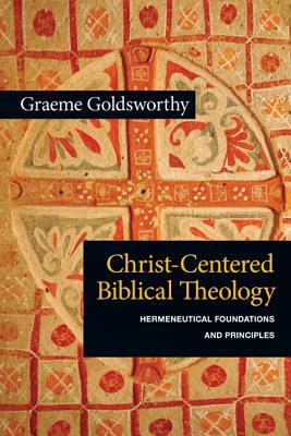 Christ-Centered Biblical Theology: Hermeneutical Foundations and Principles, Graeme Goldsworthy