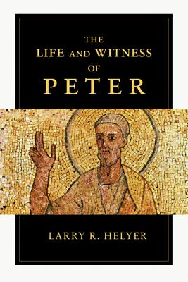 The Life and Witness of Peter, Larry R. Helyer