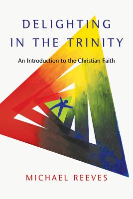 Delighting in the Trinity: An Introduction to the Christian Faith, Michael Reeves
