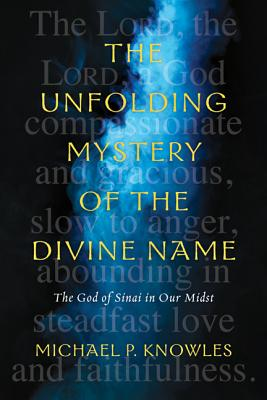 The Unfolding Mystery of the Divine Name: The God of Sinai in Our Midst, Michael P. Knowles