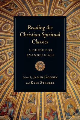 Reading the Christian Spiritual Classics: A Guide for Evangelicals, Jamin Goggin, Kyle Strobel