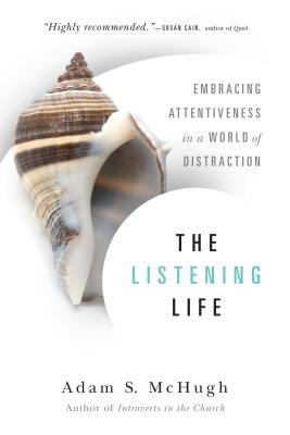 The Listening Life: Embracing Attentiveness in a World of Distraction, Adam S. McHugh