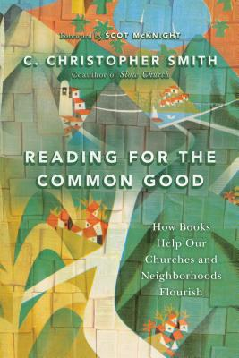 Reading for the Common Good: How Books Help Our Churches and Neighborhoods Flourish, C. Christopher Smith