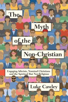 The Myth of the Non-Christian: Engaging Atheists, Nominal Christians and the Spiritual But Not Religious, Cawley, Luke