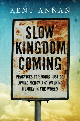 Image for Slow Kingdom Coming: Practices for Doing Justice, Loving Mercy and Walking Humbly in the World