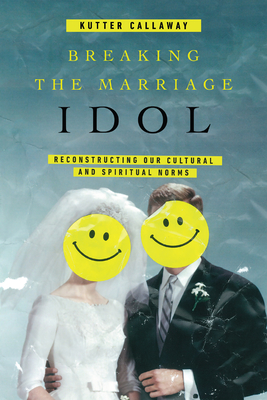 Image for Breaking the Marriage Idol: Reconstructing Our Cultural and Spiritual Norms