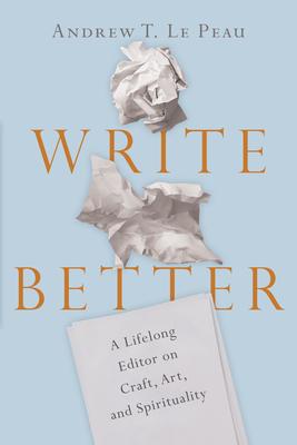 Image for Write Better: A Lifelong Editor on Craft, Art, and Spirituality