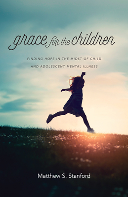 Image for Grace for the Children: Finding Hope in the Midst of Child and Adolescent Mental Illness