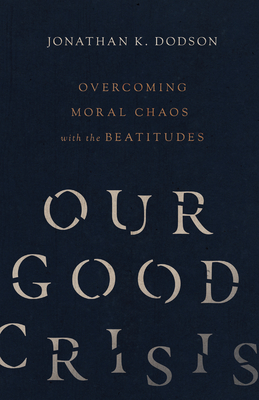 Image for Our Good Crisis: Overcoming Moral Chaos with the Beatitudes