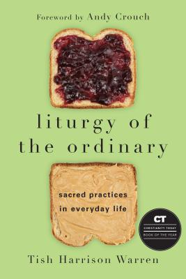 Liturgy of the Ordinary: Sacred Practices in Everyday Life, Tish Harrison Warren