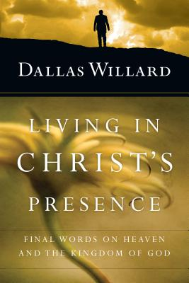 Living in Christ's Presence: Final Words on Heaven and the Kingdom of God, Dallas Willard