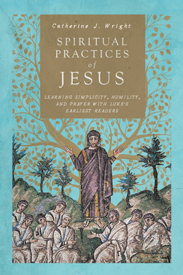 Image for Spiritual Practices of Jesus: Learning Simplicity, Humility, and Prayer with Luke's Earliest Readers