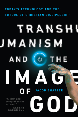 Image for Transhumanism and the Image of God: Today's Technology and the Future of Christian Discipleship