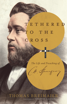 Image for Tethered to the Cross: The Life and Preaching of Charles H. Spurgeon