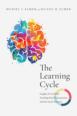 Image for The Learning Cycle: Insights for Faithful Teaching from Neuroscience and the Social Sciences