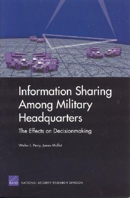 Information Sharing among Military Headquarters: The Effects on Decisionmaking, Perry, Walt L.; Moffat, James