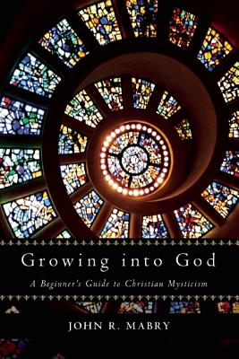 Image for Growing into God: A Beginner's Guide to Christian Mysticism
