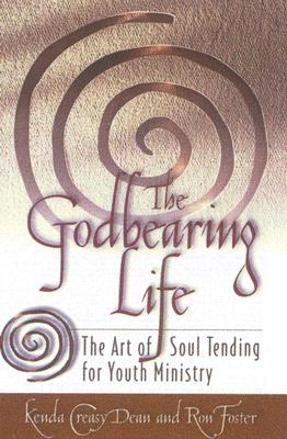 The Godbearing Life: The Art of Soul Tending for Youth Ministry, Kenda Creasy Dean, Ron Foster