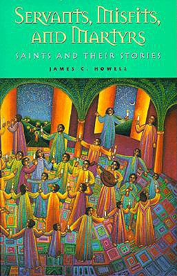 Servants, Misfits and Martyrs: Saints and Their Stories, James C. Howell
