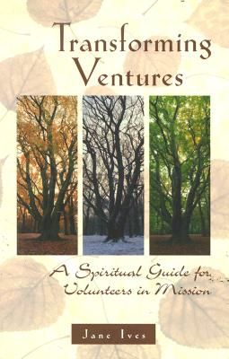 Transforming Ventures: A Spiritual Guide for Volunteers in Mission, Jan Ives