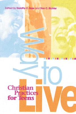 Way to Live: Christian Practices for Teens, Dorothy Bass; Don C. Richter; Don C. Richter [Editor]; Dorothy C. Bass [Editor];
