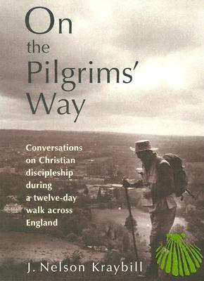 On the Pilgrim's Way: Conversations on Christian Discipleship During a Twelve-Day Walk Across England J. Nelson Kraybill