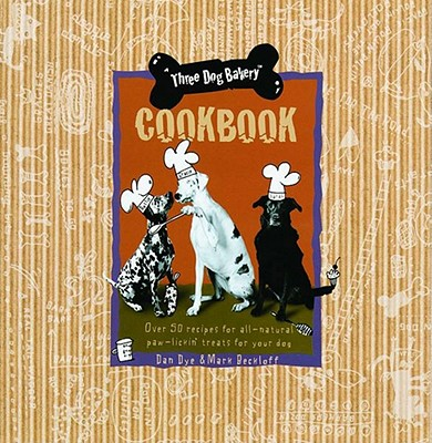 Three Dog Bakery Cookbook: Over 50 Recipes for All-Natural Treats for Your Dog, Mark Beckloff; Dan Dye