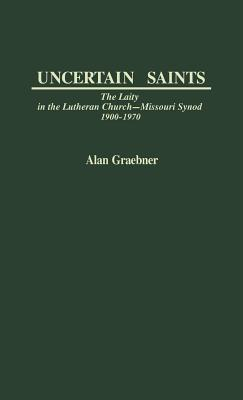 Image for Uncertain Saints: The Laity in the Lutheran Church-Missouri Synod, 1900-1970 (Contributions in American History)