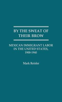 Image for BY THE SWEAT OF THEIR BROW MEXICAN IMMIGRANT LABOR IN THE UNITED STATES, 1900-1940