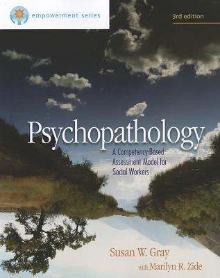 Empowerment Series: Psychopathology: A Competency-Based Assessment Model for Social Workers 3rd Edition, Susan W. Gray  (Author), Marilyn R. Zide (Author)