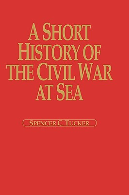 A Short History of the Civil War at Sea (The American Crisis Series: Books on the Civil War Era), Tucker, Spencer C.