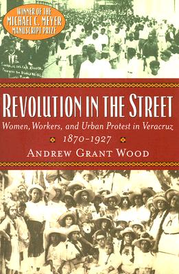 Image for Revolution In The Street: Women, Workers, And Urban Protest In Veracruz 1870--1927 Winner of the Michael C. Meyer Manuscript Prize