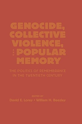 Genocide, Collective Violence, and Popular Memory: The Politics of Remembrance in the Twentieth Century (The World Beat Series), Lorey, David E.; Beezley, William H.