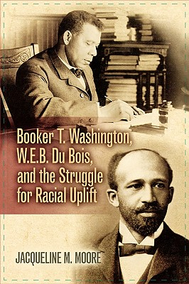 Booker T. Washington, W.E.B. Du Bois, and the Struggle for Racial Uplift (The African American History Series), Moore, Jacqueline M.