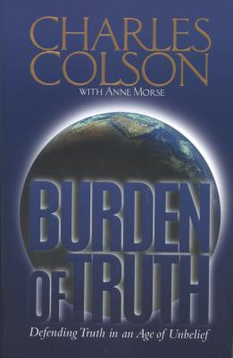 Burden of Truth : Defending the Truth in a World That Doesnt Believe It, CHARLES W. COLSON