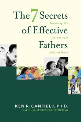 The 7 Secrets of Effective Fathers: Becoming the Father Your Children Need, Canfield, Ken R.
