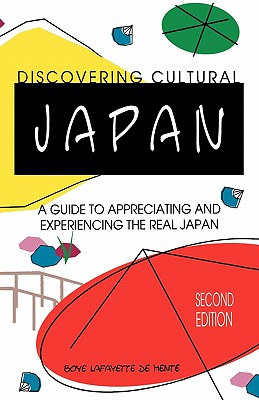 Discovering Cultural Japan : A Guide to Appreciating and Experiencing the Real Japan, Boye De Mente